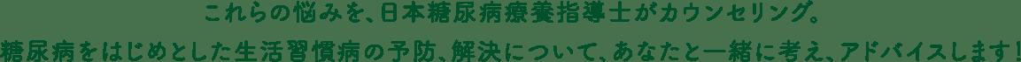 これらの悩みを、日本糖尿病療養指導士がカウンセリング。糖尿病をはじめとした生活習慣病の予防、解決について、あなたと一緒に考え、アドバイスします!